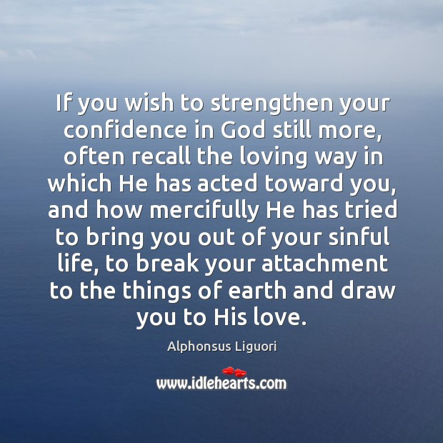 If you wish to strengthen your confidence in God still more, often recall the loving Image