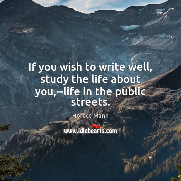 If you wish to write well, study the life about you,–life in the public streets. Horace Mann Picture Quote