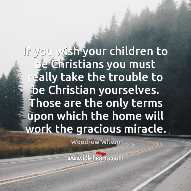 If you wish your children to be Christians you must really take Woodrow Wilson Picture Quote