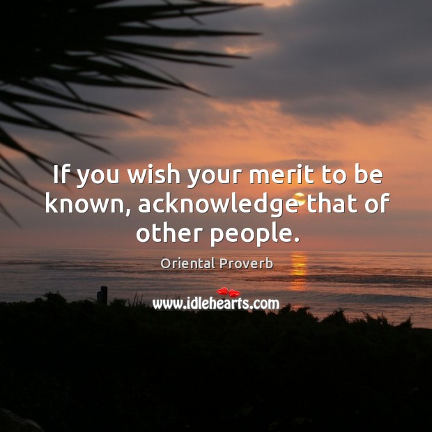 If you wish your merit to be known, acknowledge that of other people. Image