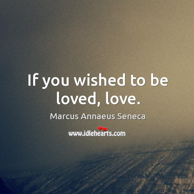 If you wished to be loved, love. Marcus Annaeus Seneca Picture Quote