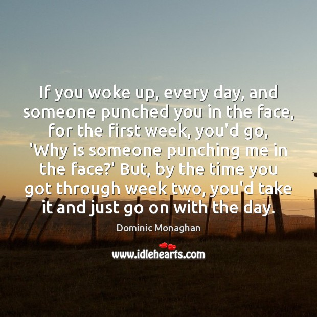 If you woke up, every day, and someone punched you in the Image