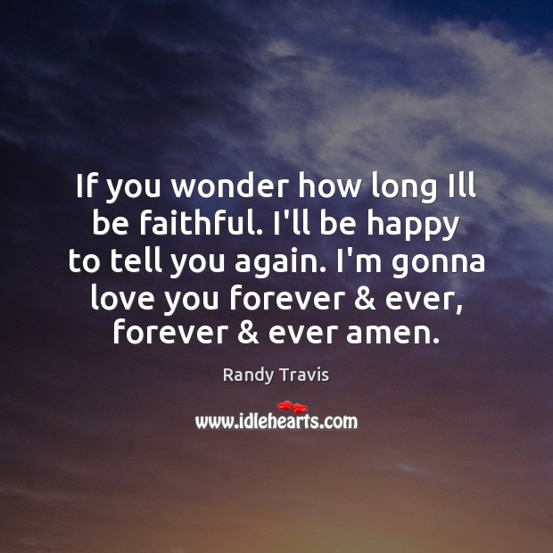 If you wonder how long Ill be faithful. I'll be happy to Randy Travis Picture Quote