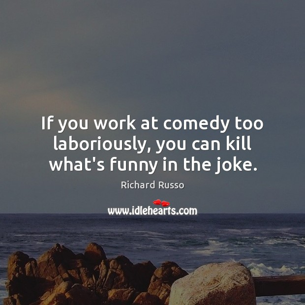 If you work at comedy too laboriously, you can kill what's funny in the joke. Richard Russo Picture Quote