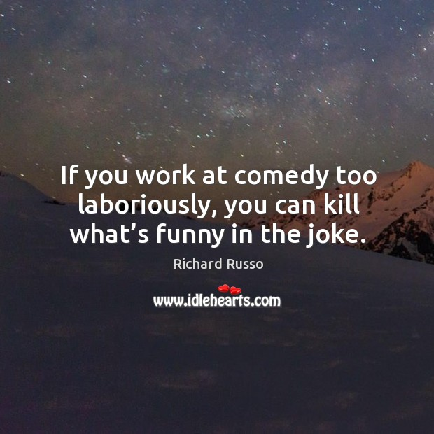 If you work at comedy too laboriously, you can kill what's funny in the joke. Image