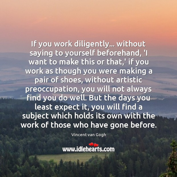 If you work diligently… without saying to yourself beforehand, 'I want to Vincent van Gogh Picture Quote