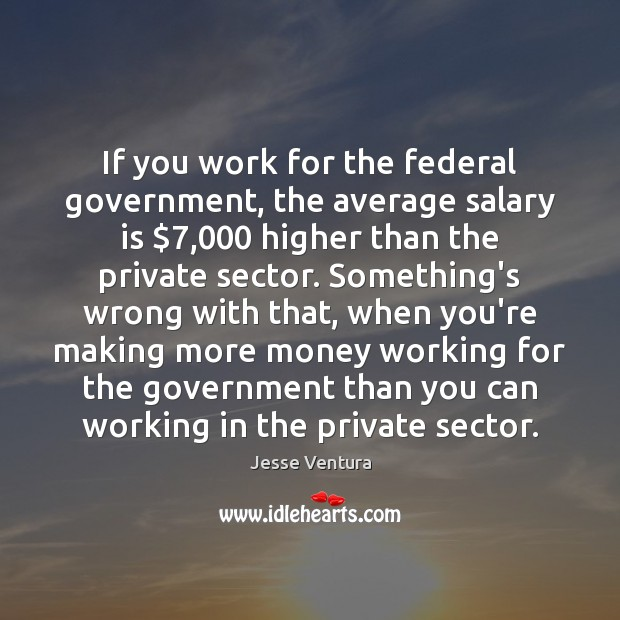 If you work for the federal government, the average salary is $7,000 higher Salary Quotes Image
