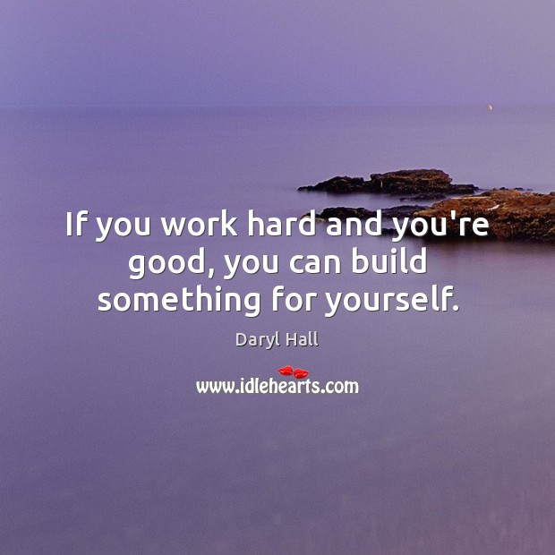 Image, If you work hard and you're good, you can build something for yourself.