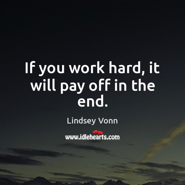 If you work hard, it will pay off in the end. Lindsey Vonn Picture Quote