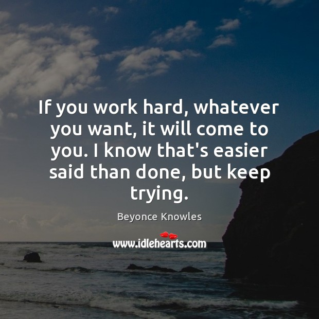 If you work hard, whatever you want, it will come to you. Image
