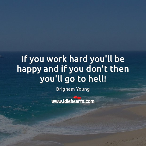 If you work hard you'll be happy and if you don't then you'll go to hell! Brigham Young Picture Quote