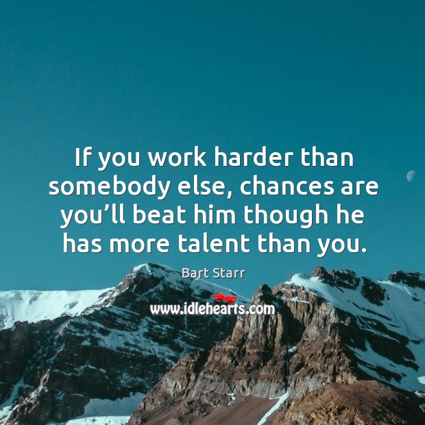 If you work harder than somebody else, chances are you'll beat him though he has more talent than you. Image