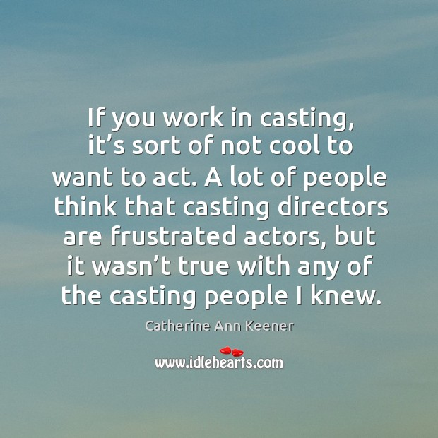 If you work in casting, it's sort of not cool to want to act. Image