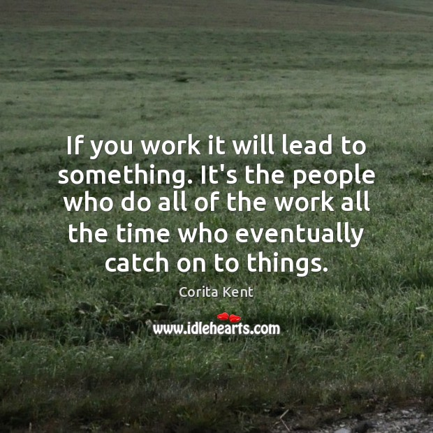 Image, If you work it will lead to something. It's the people who