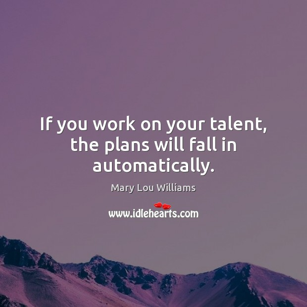 Image, If you work on your talent, the plans will fall in automatically.