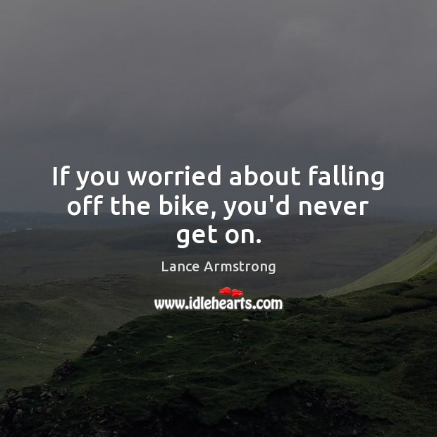 If you worried about falling off the bike, you'd never get on. Lance Armstrong Picture Quote