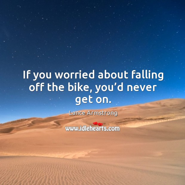 If you worried about falling off the bike, you'd never get on. Image