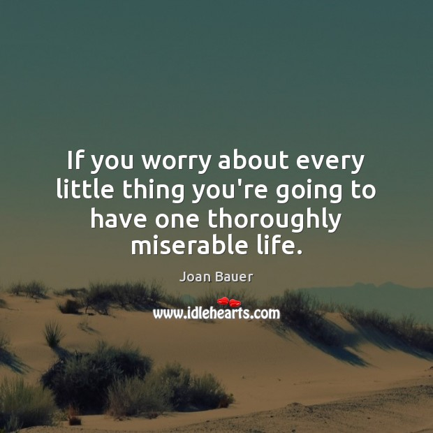 If you worry about every little thing you're going to have one thoroughly miserable life. Image