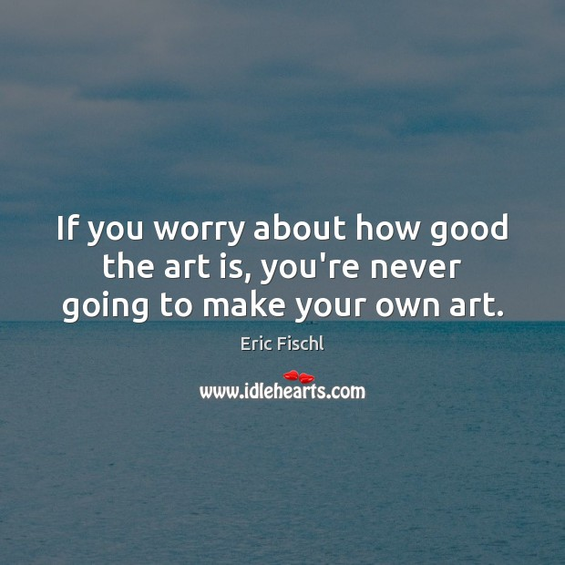Image, If you worry about how good the art is, you're never going to make your own art.