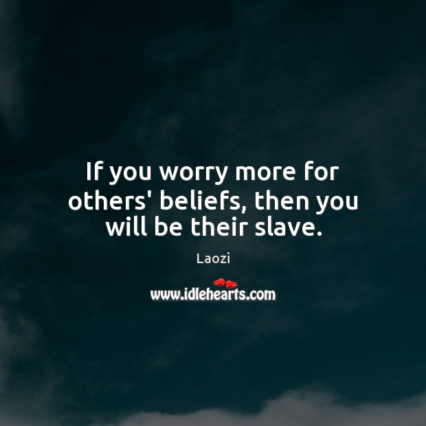 If you worry more for others' beliefs, then you will be their slave. Image
