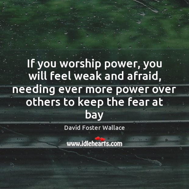 If you worship power, you will feel weak and afraid, needing ever David Foster Wallace Picture Quote