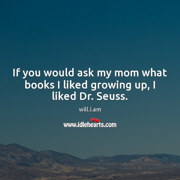 If you would ask my mom what books I liked growing up, I liked Dr. Seuss. Image
