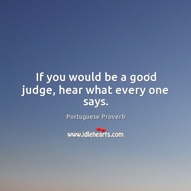 If you would be a good judge, hear what every one says. Image