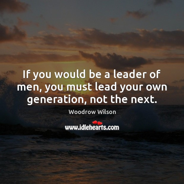 If you would be a leader of men, you must lead your own generation, not the next. Woodrow Wilson Picture Quote