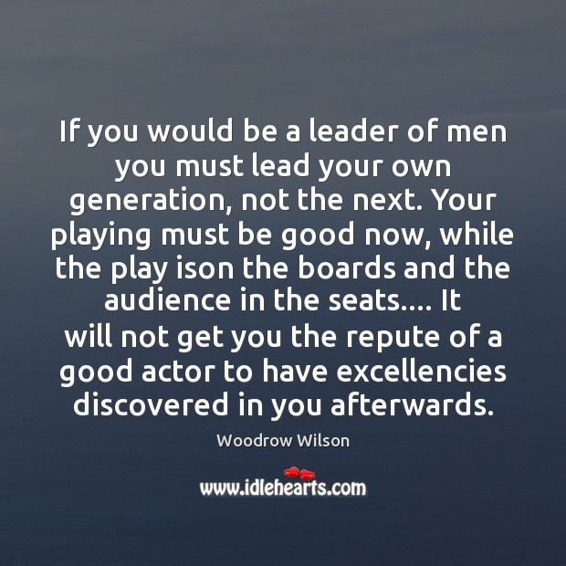 If you would be a leader of men you must lead your Woodrow Wilson Picture Quote