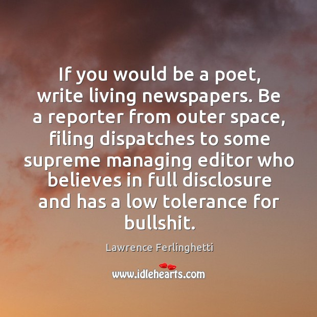 If you would be a poet, write living newspapers. Be a reporter Lawrence Ferlinghetti Picture Quote