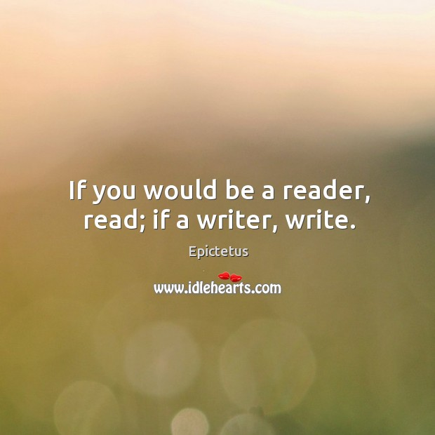Image, If you would be a reader, read; if a writer, write.