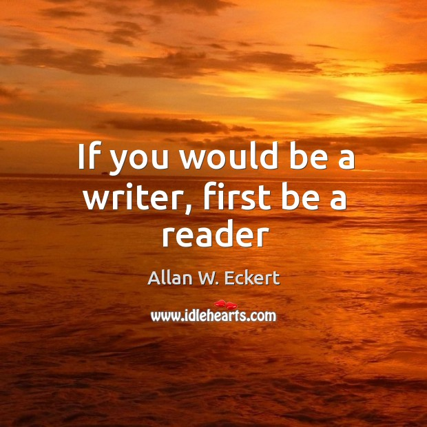 If you would be a writer, first be a reader Image