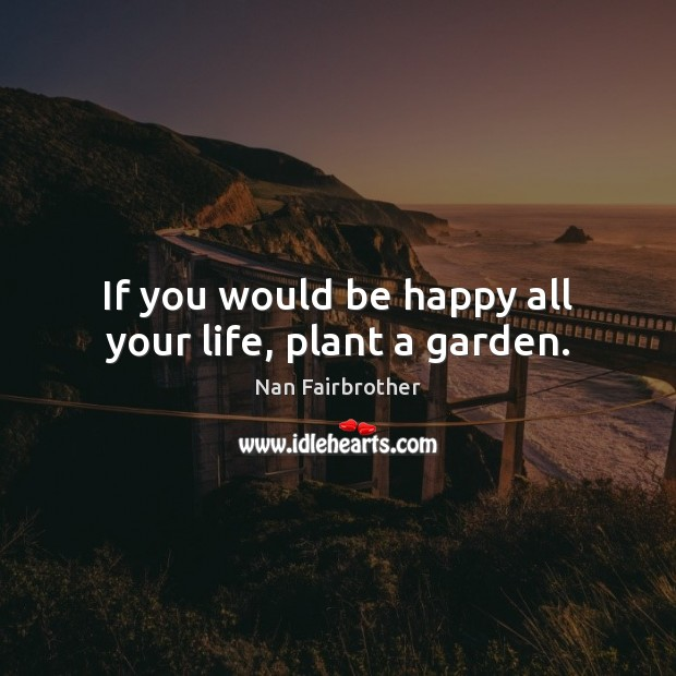 If you would be happy all your life, plant a garden. Nan Fairbrother Picture Quote