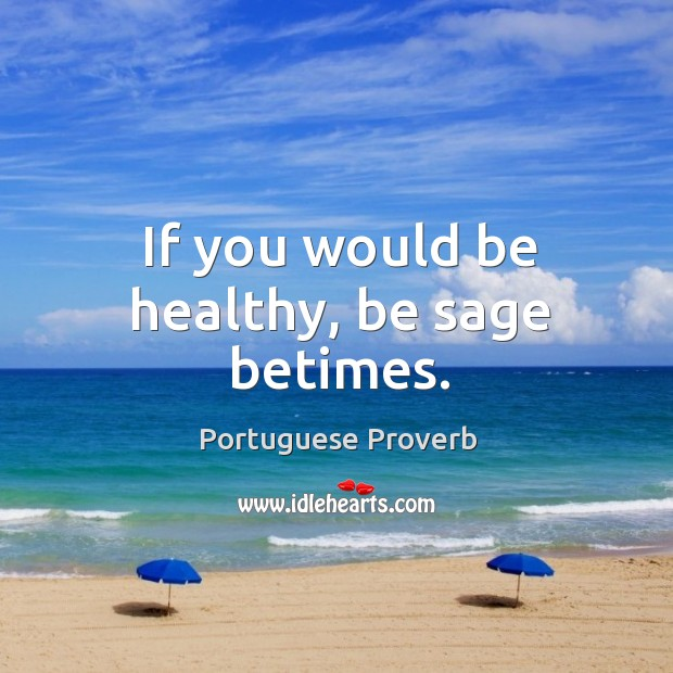 If you would be healthy, be sage betimes. Image