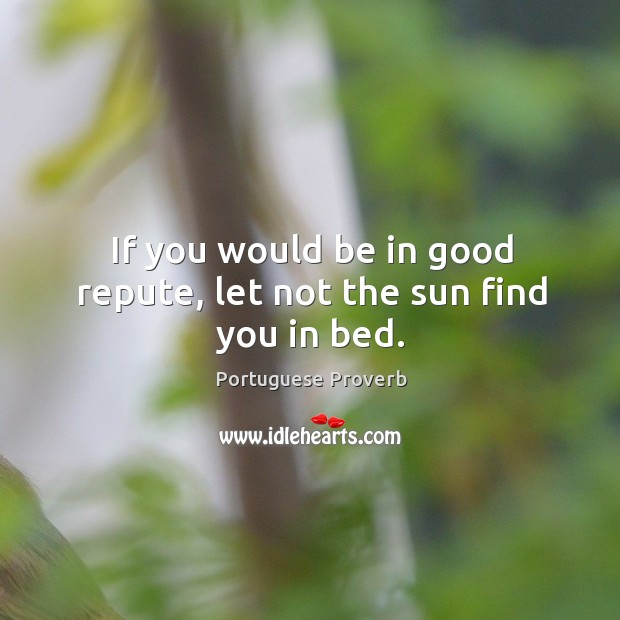 Image about If you would be in good repute, let not the sun find you in bed.