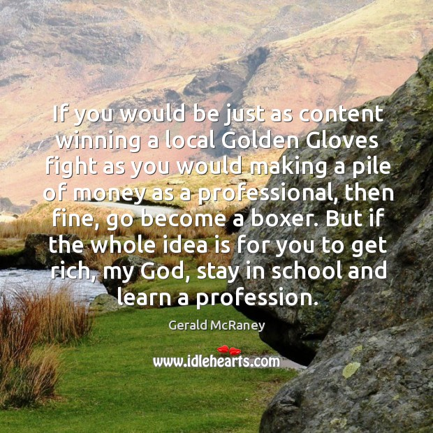 If you would be just as content winning a local golden gloves fight as you would making a Image