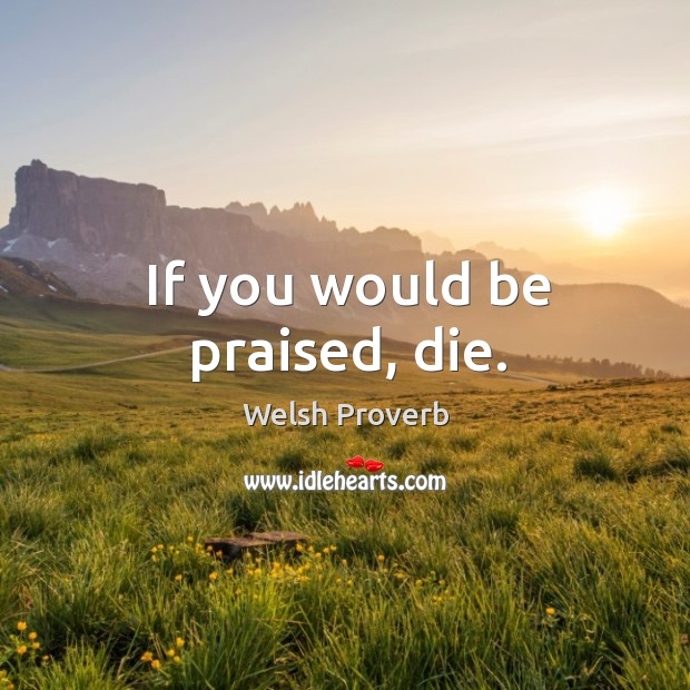If you would be praised, die. Welsh Proverbs Image