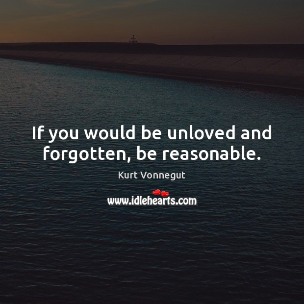 Image, If you would be unloved and forgotten, be reasonable.