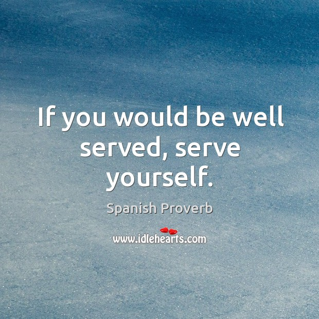 If you would be well served, serve yourself. Image