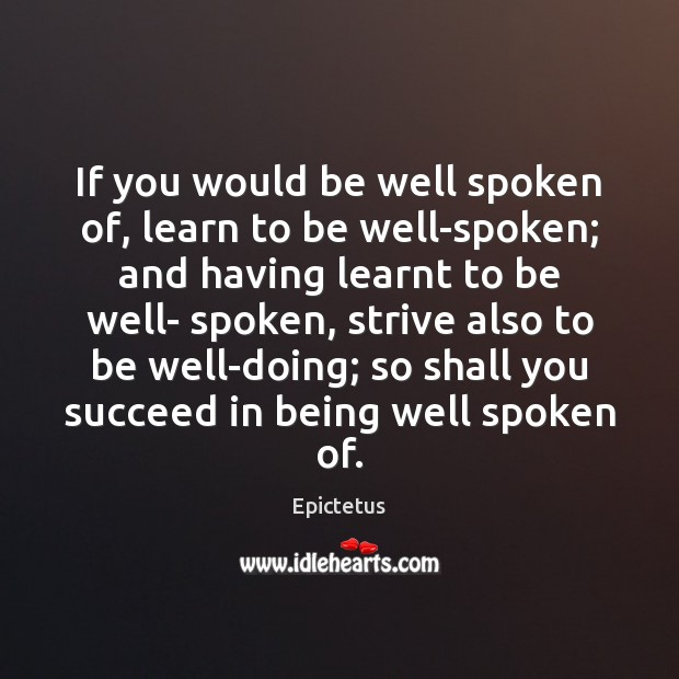 If you would be well spoken of, learn to be well-spoken; and Epictetus Picture Quote