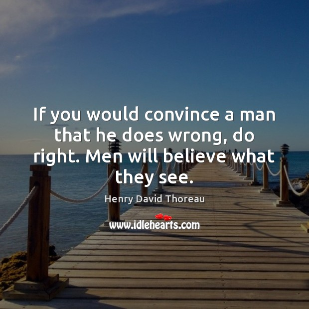 If you would convince a man that he does wrong, do right. Men will believe what they see. Image