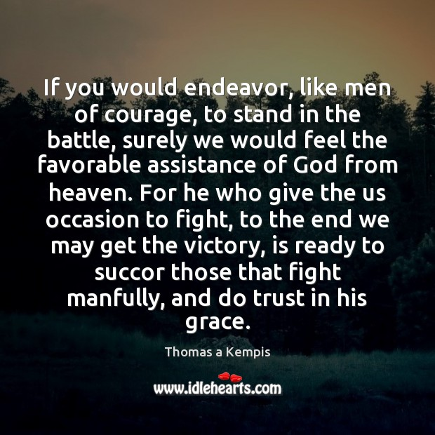 If you would endeavor, like men of courage, to stand in the Thomas a Kempis Picture Quote
