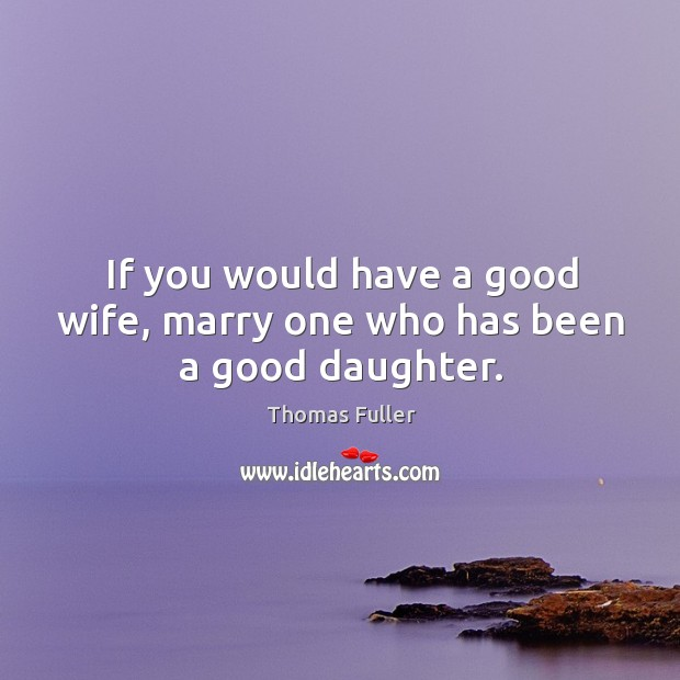 If you would have a good wife, marry one who has been a good daughter. Thomas Fuller Picture Quote