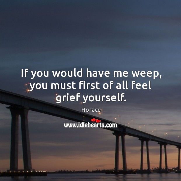 If you would have me weep, you must first of all feel grief yourself. Image