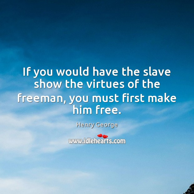 If you would have the slave show the virtues of the freeman, you must first make him free. Henry George Picture Quote