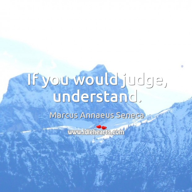 If you would judge, understand. Marcus Annaeus Seneca Picture Quote