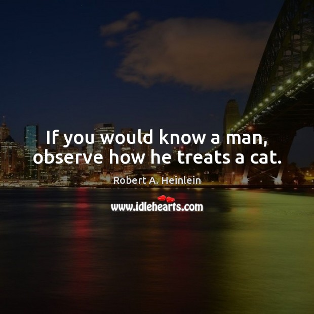 If you would know a man, observe how he treats a cat. Robert A. Heinlein Picture Quote