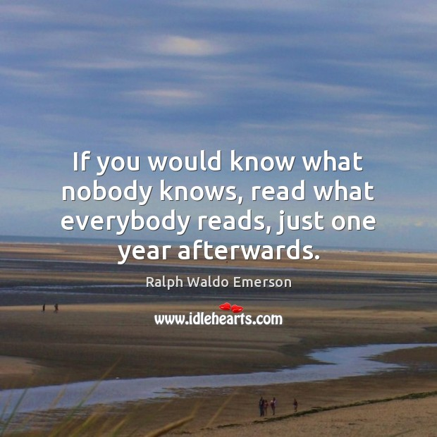 If you would know what nobody knows, read what everybody reads, just one year afterwards. Image