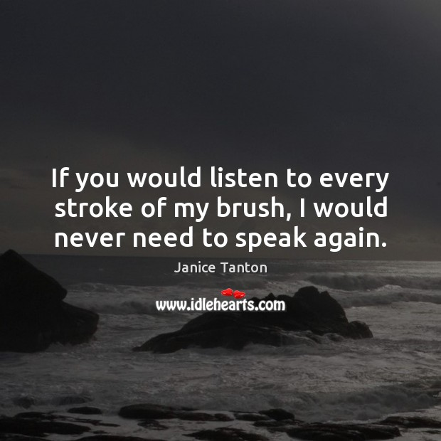If you would listen to every stroke of my brush, I would never need to speak again. Janice Tanton Picture Quote