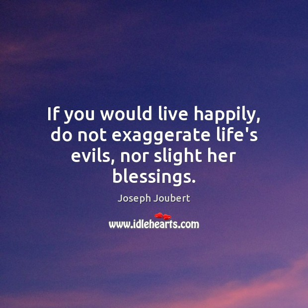 Image, If you would live happily, do not exaggerate life's evils, nor slight her blessings.